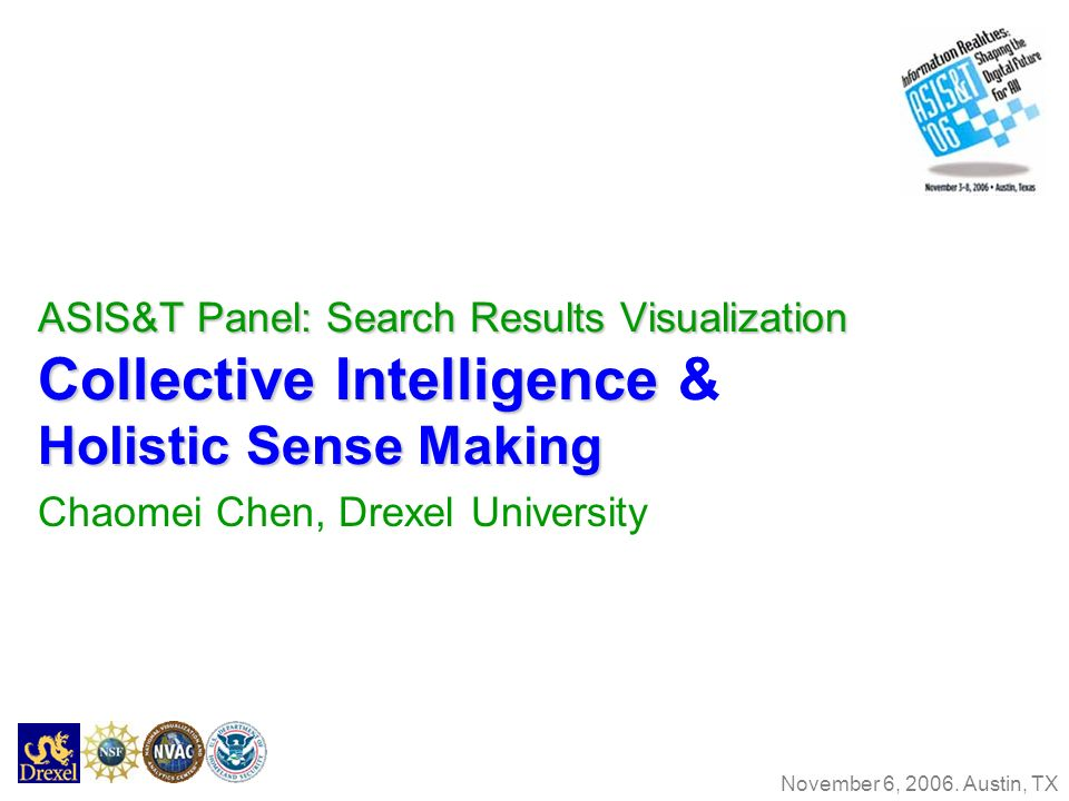 ASIS&T Panel: Search Results Visualization Collective Intelligence Holistic Sense Making ASIS&T Panel: Search Results Visualization Collective Intelligence & Holistic Sense Making Chaomei Chen, Drexel University November 6, 2006.