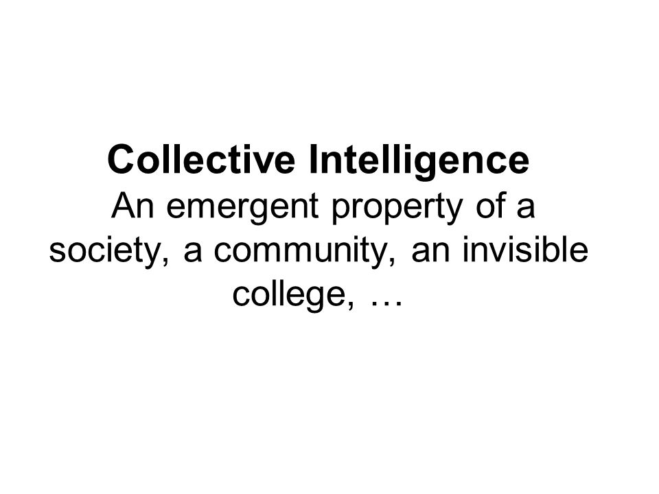 Collective Intelligence An emergent property of a society, a community, an invisible college, …