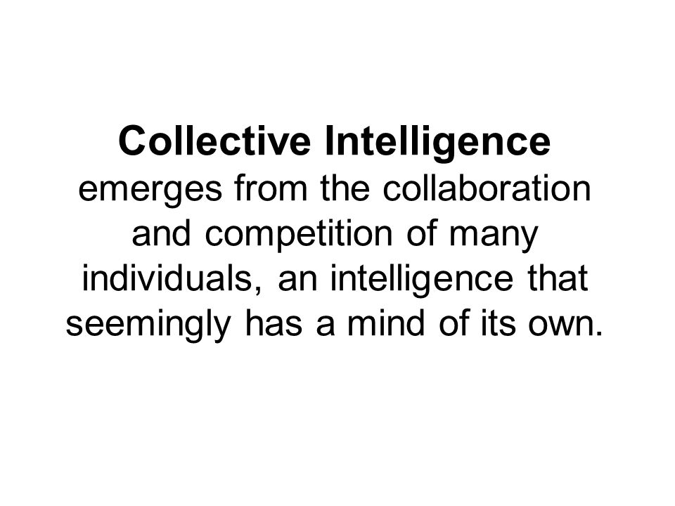 Collective Intelligence emerges from the collaboration and competition of many individuals, an intelligence that seemingly has a mind of its own.