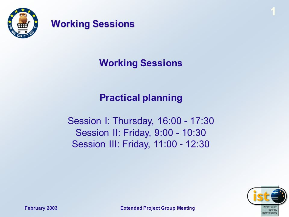 February 2003 1 Extended Project Group Meeting Working Sessions Practical planning Session I: Thursday, 16:00 - 17:30 Session II: Friday, 9:00 - 10:30 Session III: Friday, 11:00 - 12:30