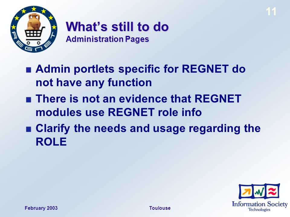 February 2003Toulouse 11 Whats still to do Administration Pages Admin portlets specific for REGNET do not have any function There is not an evidence that REGNET modules use REGNET role info Clarify the needs and usage regarding the ROLE