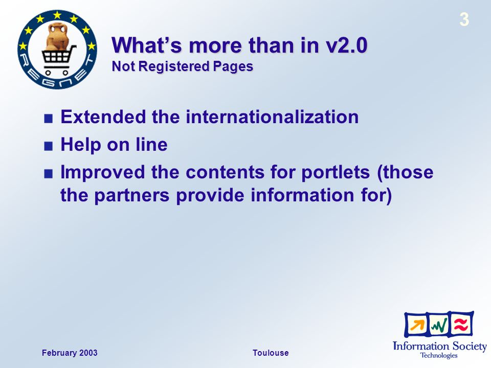 February 2003Toulouse 3 Whats more than in v2.0 Not Registered Pages Extended the internationalization Help on line Improved the contents for portlets (those the partners provide information for)