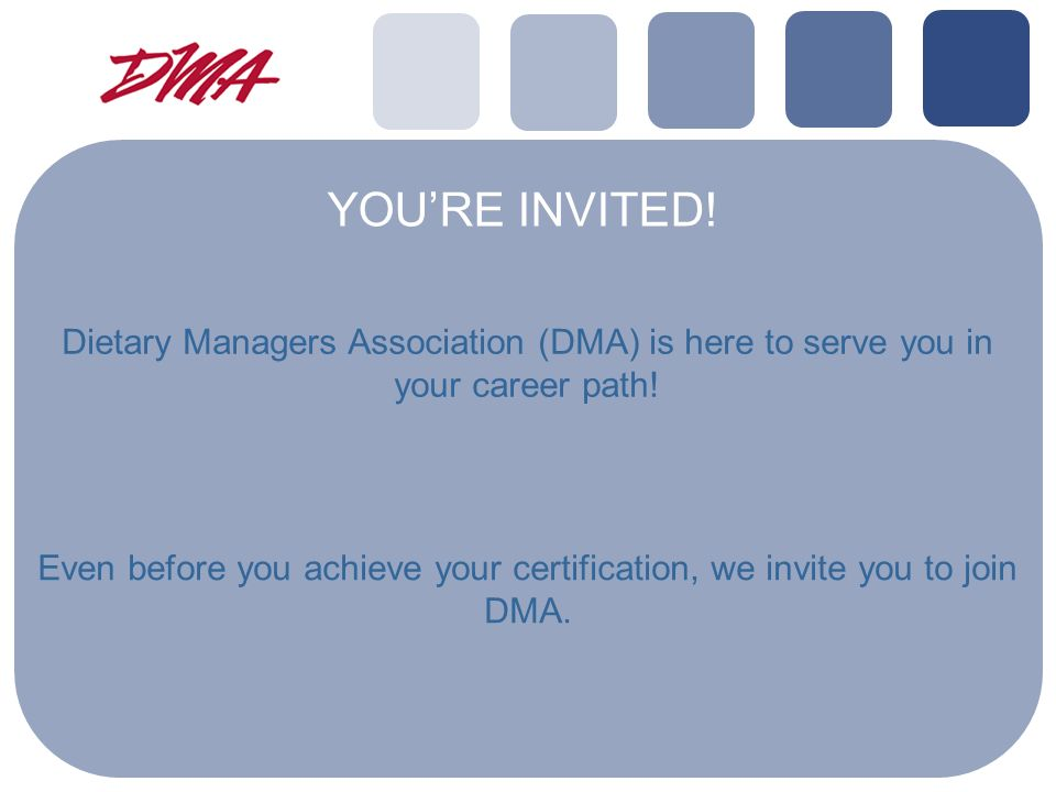 YOURE INVITED. Dietary Managers Association (DMA) is here to serve you in your career path.