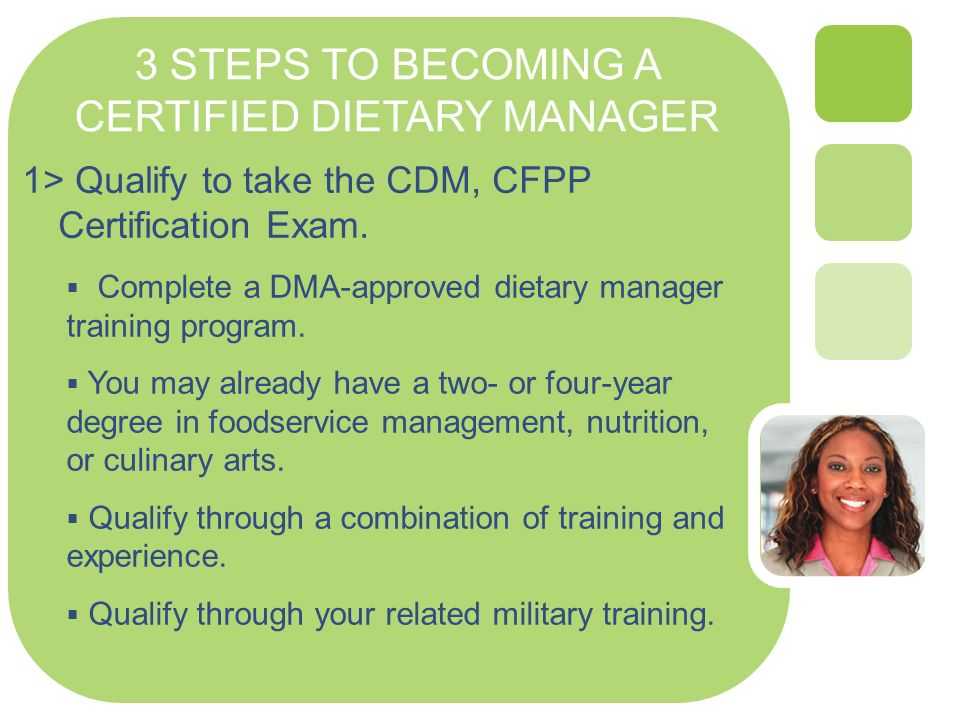 3 STEPS TO BECOMING A CERTIFIED DIETARY MANAGER 1> Qualify to take the CDM, CFPP Certification Exam.