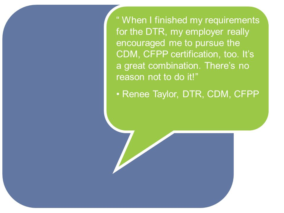 When I finished my requirements for the DTR, my employer really encouraged me to pursue the CDM, CFPP certification, too.
