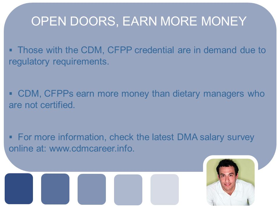 OPEN DOORS, EARN MORE MONEY Those with the CDM, CFPP credential are in demand due to regulatory requirements.