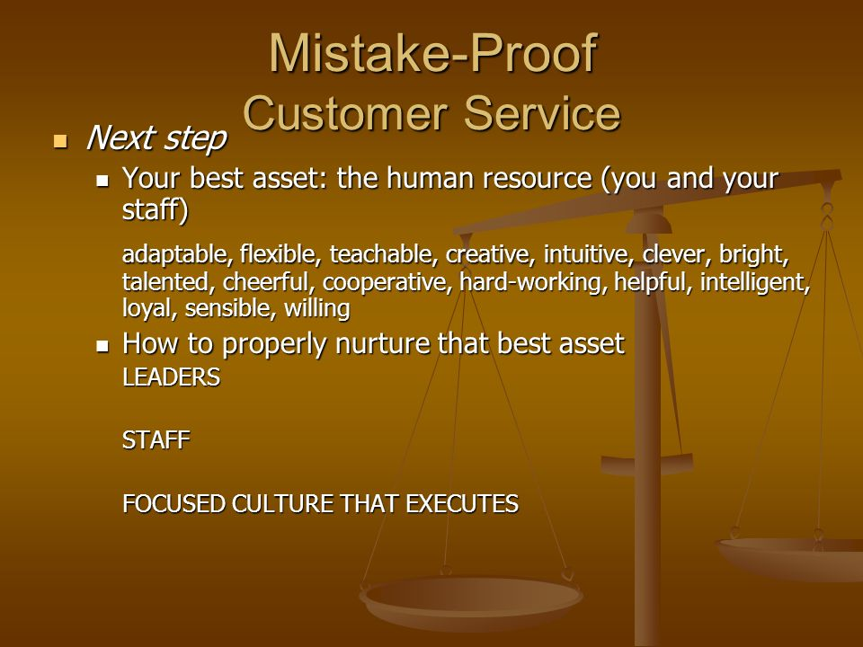 Mistake-Proof Customer Service Next step Next step Your best asset: the human resource (you and your staff) Your best asset: the human resource (you and your staff) adaptable, flexible, teachable, creative, intuitive, clever, bright, talented, cheerful, cooperative, hard-working, helpful, intelligent, loyal, sensible, willing How to properly nurture that best asset How to properly nurture that best assetLEADERSSTAFF FOCUSED CULTURE THAT EXECUTES