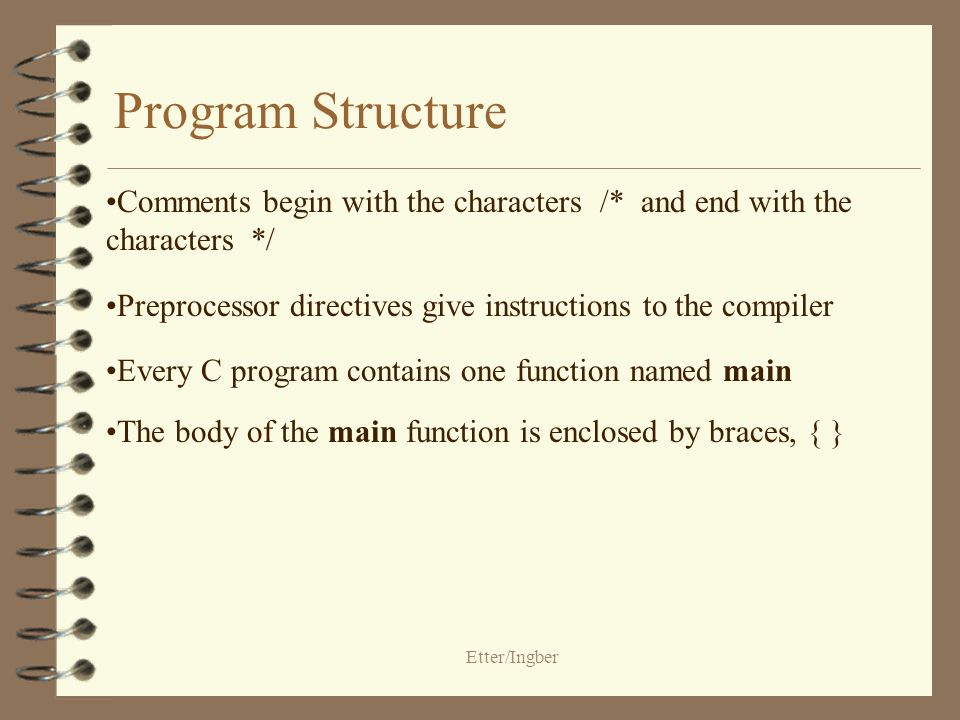 Etter/Ingber Program Structure - General Form preprocessing directives int main(void) { declarations statements }