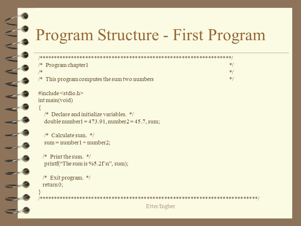 Etter/Ingber Program Structure - continued The main function contains two types of commands: declarations and statements Declarations and statements are required to end with a semicolon (;) Preprocessor directives do not end with a semicolon To exit the program, use a return 0; statement