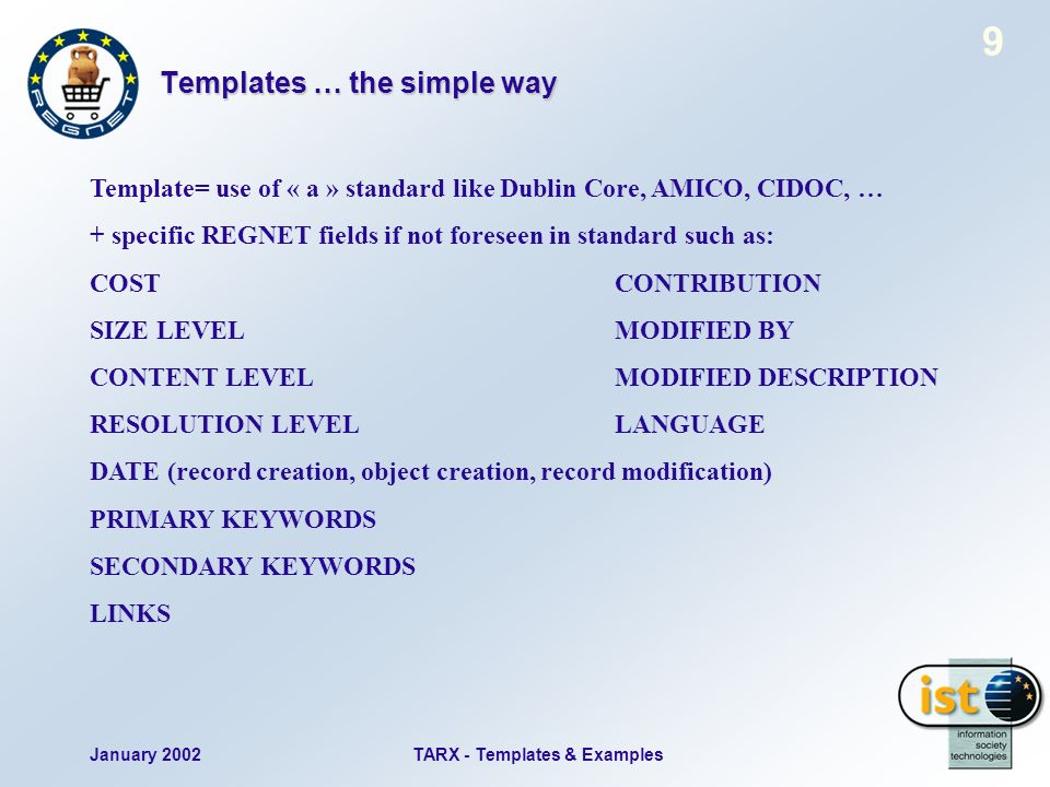January 2002TARX - Templates & Examples 9 Templates … the simple way Template= use of « a » standard like Dublin Core, AMICO, CIDOC, … + specific REGNET fields if not foreseen in standard such as: COSTCONTRIBUTION SIZE LEVELMODIFIED BY CONTENT LEVELMODIFIED DESCRIPTION RESOLUTION LEVELLANGUAGE DATE (record creation, object creation, record modification) PRIMARY KEYWORDS SECONDARY KEYWORDS LINKS