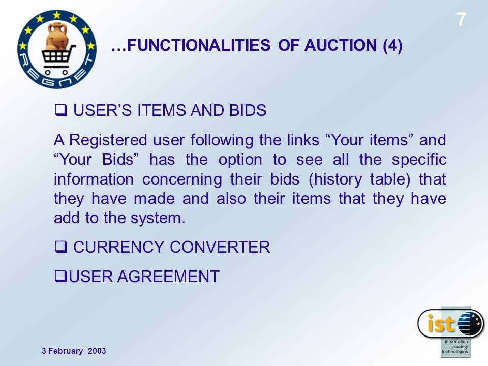 3 February 2003 7 …FUNCTIONALITIES OF AUCTION (4) USERS ITEMS AND BIDS A Registered user following the links Your items and Your Bids has the option to see all the specific information concerning their bids (history table) that they have made and also their items that they have add to the system.