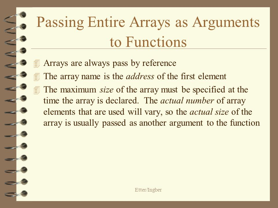 Etter/Ingber Passing Entire Arrays as Arguments to Functions 4 Arrays are always pass by reference 4 The array name is the address of the first element 4 The maximum size of the array must be specified at the time the array is declared.