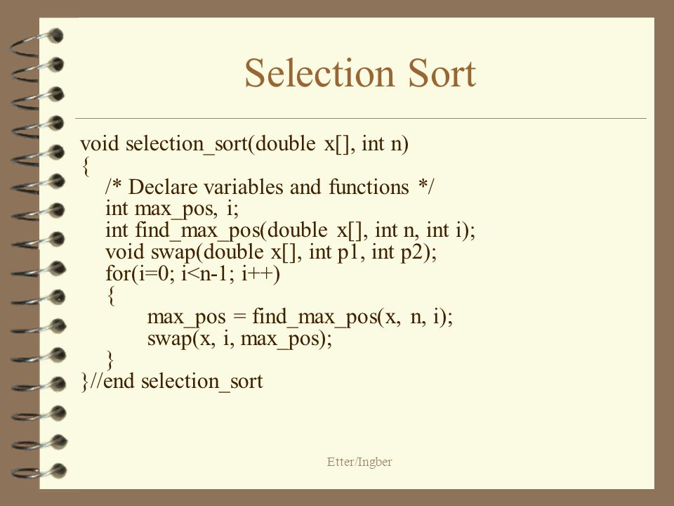 Etter/Ingber Selection Sort void selection_sort(double x[], int n) { /* Declare variables and functions */ int max_pos, i; int find_max_pos(double x[], int n, int i); void swap(double x[], int p1, int p2); for(i=0; i<n-1; i++) { max_pos = find_max_pos(x, n, i); swap(x, i, max_pos); } }//end selection_sort