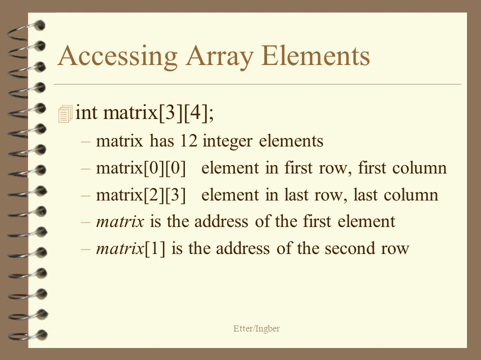 Etter/Ingber Accessing Array Elements 4 int matrix[3][4]; –matrix has 12 integer elements –matrix[0][0]element in first row, first column –matrix[2][3]element in last row, last column –matrix is the address of the first element –matrix[1] is the address of the second row