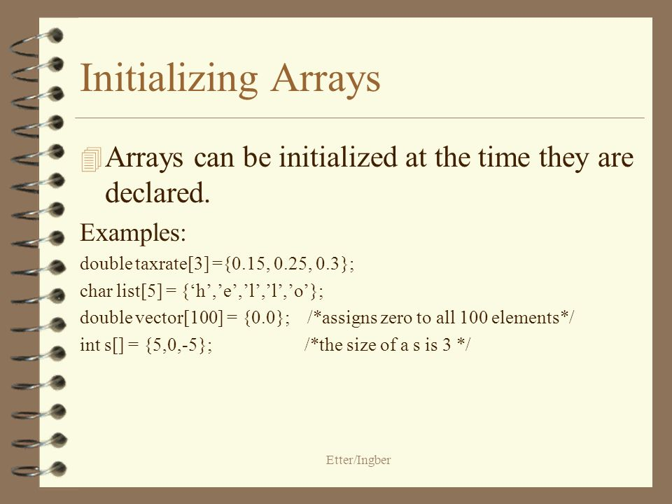 Etter/Ingber Initializing Arrays 4 Arrays can be initialized at the time they are declared.