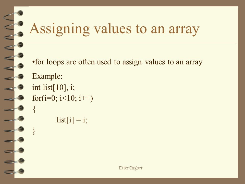 Etter/Ingber Assigning values to an array for loops are often used to assign values to an array Example: int list[10], i; for(i=0; i<10; i++) { list[i] = i; }