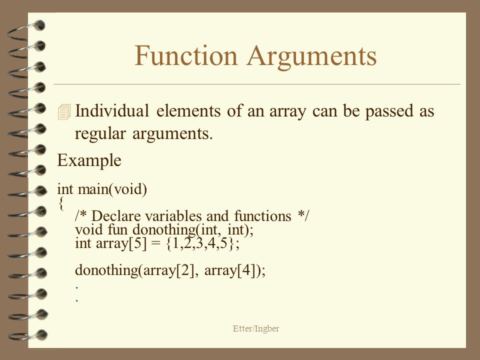 Etter/Ingber Function Arguments 4 Individual elements of an array can be passed as regular arguments.