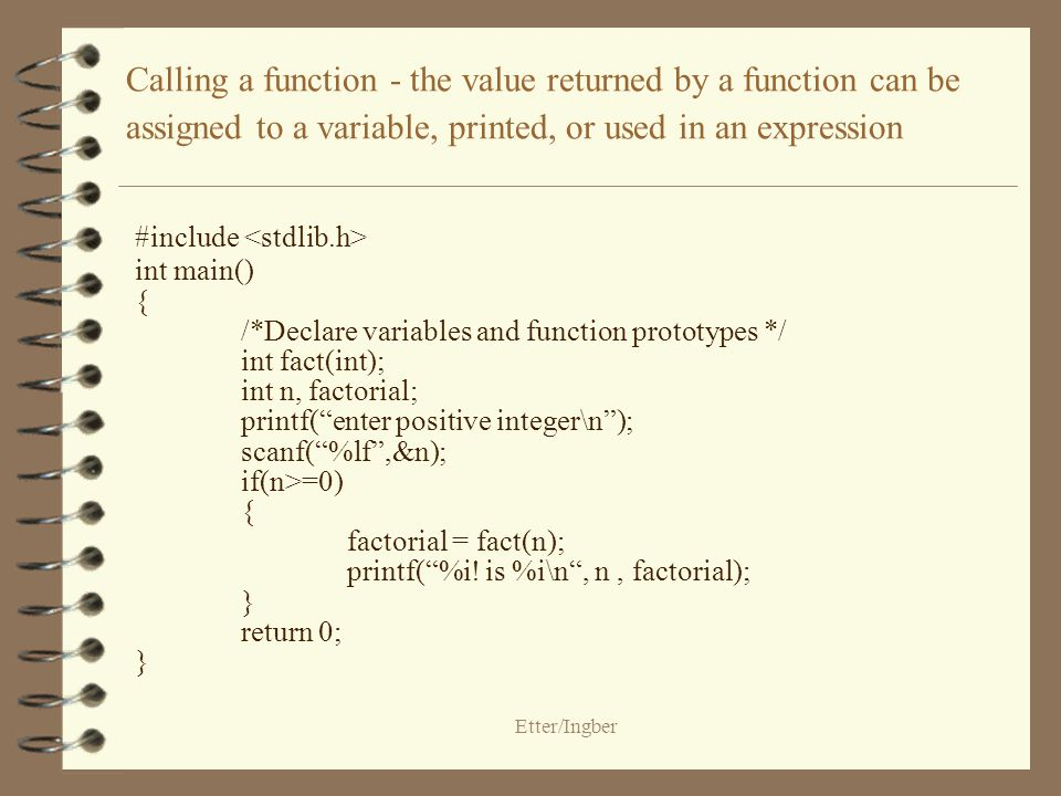 Etter/Ingber Calling a function - the value returned by a function can be assigned to a variable, printed, or used in an expression #include int main() { /*Declare variables and function prototypes */ int fact(int); int n, factorial; printf(enter positive integer\n); scanf(%lf,&n); if(n>=0) { factorial = fact(n); printf(%i.