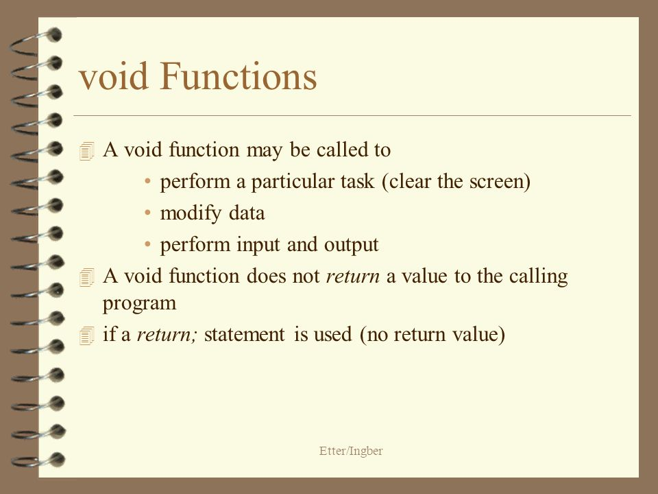 Etter/Ingber void Functions 4 A void function may be called to perform a particular task (clear the screen) modify data perform input and output 4 A void function does not return a value to the calling program 4 if a return; statement is used (no return value)