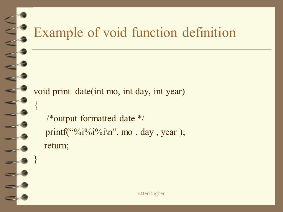 Etter/Ingber Example of void function definition void print_date(int mo, int day, int year) { /*output formatted date */ printf(%i%i%i\n, mo, day, year ); return; }