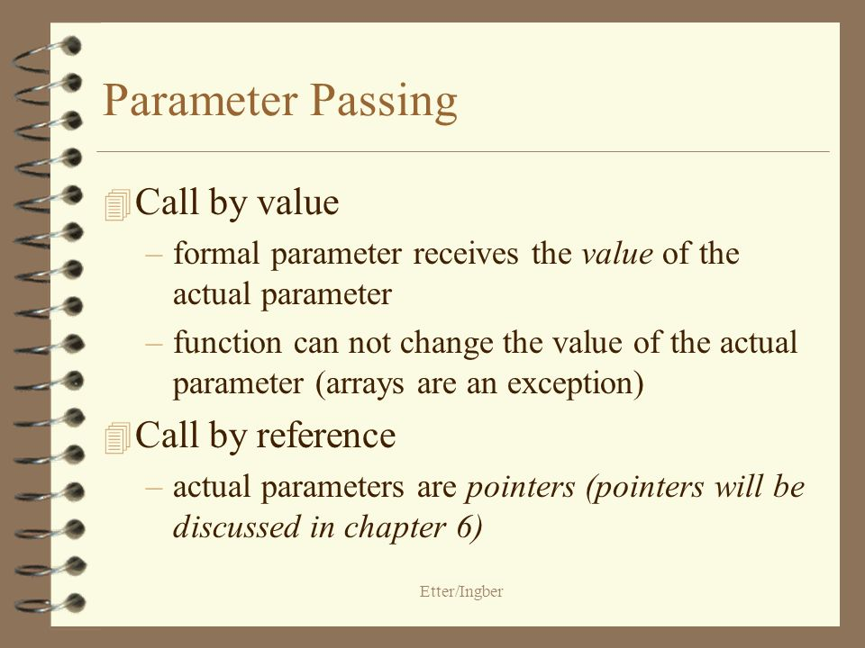 Etter/Ingber Parameter Passing 4 Call by value –formal parameter receives the value of the actual parameter –function can not change the value of the actual parameter (arrays are an exception) 4 Call by reference –actual parameters are pointers (pointers will be discussed in chapter 6)