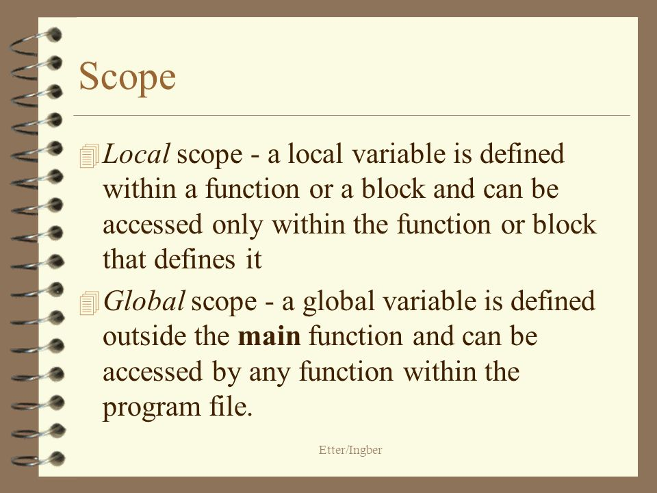 Etter/Ingber Scope 4 Local scope - a local variable is defined within a function or a block and can be accessed only within the function or block that defines it 4 Global scope - a global variable is defined outside the main function and can be accessed by any function within the program file.