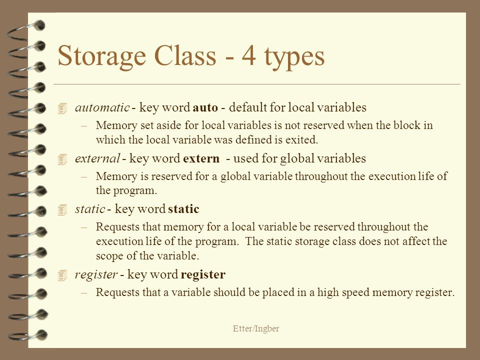 Etter/Ingber Storage Class - 4 types 4 automatic - key word auto - default for local variables –Memory set aside for local variables is not reserved when the block in which the local variable was defined is exited.