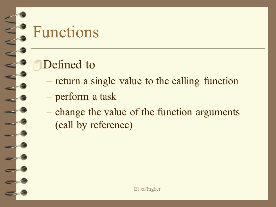 Etter/Ingber Functions 4 Defined to –return a single value to the calling function –perform a task –change the value of the function arguments (call by reference)