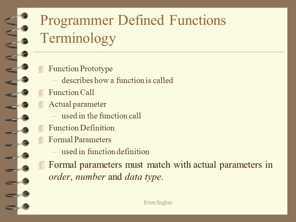 Etter/Ingber Programmer Defined Functions Terminology 4 Function Prototype –describes how a function is called 4 Function Call 4 Actual parameter –used in the function call 4 Function Definition 4 Formal Parameters –used in function definition 4 Formal parameters must match with actual parameters in order, number and data type.