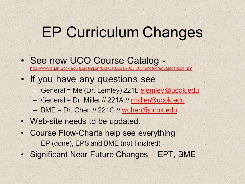 EP Curriculum Changes See new UCO Course Catalog - http://www.busn.ucok.edu/academicaffairs/Catalogs/2003-2004undergraduatecatalog.htm http://www.busn.ucok.edu/academicaffairs/Catalogs/2003-2004undergraduatecatalog.htm If you have any questions see –General = Me (Dr.