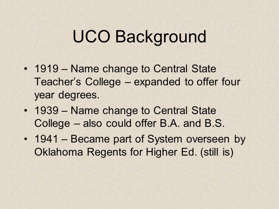 UCO Background 1919 – Name change to Central State Teachers College – expanded to offer four year degrees.