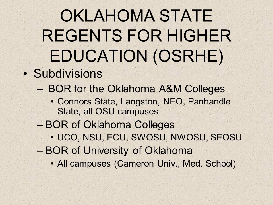 OKLAHOMA STATE REGENTS FOR HIGHER EDUCATION (OSRHE) Subdivisions – BOR for the Oklahoma A&M Colleges Connors State, Langston, NEO, Panhandle State, all OSU campuses –BOR of Oklahoma Colleges UCO, NSU, ECU, SWOSU, NWOSU, SEOSU –BOR of University of Oklahoma All campuses (Cameron Univ., Med.