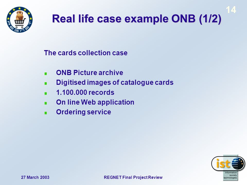 27 March 2003 REGNET Final Project Review 14 Real life case example ONB (1/2) The cards collection case ONB Picture archive Digitised images of catalogue cards 1.100.000 records On line Web application Ordering service