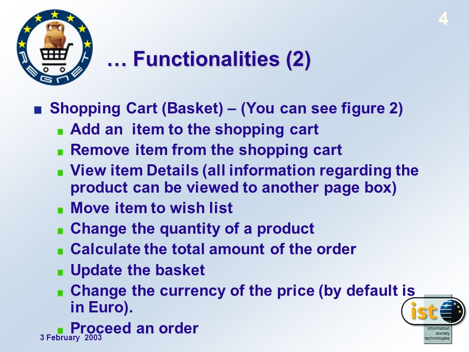 3 February 2003 4 … Functionalities (2) Shopping Cart (Basket) – (You can see figure 2) Add an item to the shopping cart Remove item from the shopping cart View item Details (all information regarding the product can be viewed to another page box) Move item to wish list Change the quantity of a product Calculate the total amount of the order Update the basket Change the currency of the price (by default is in Euro).