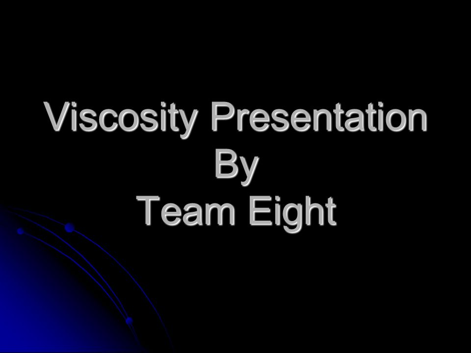 Viscosity Presentation By Team Eight