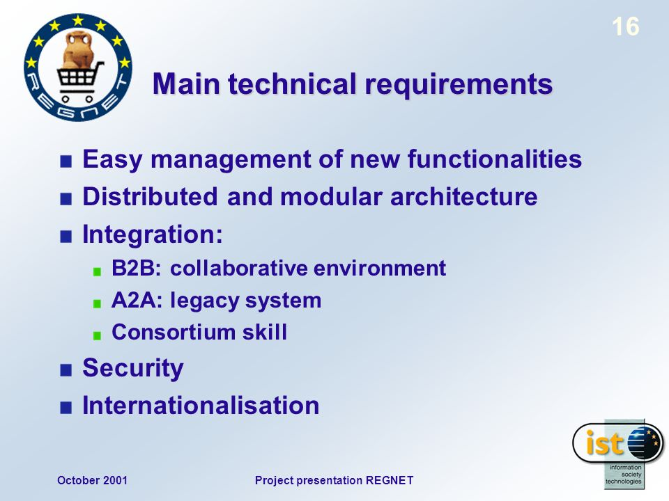 October 2001Project presentation REGNET 16 Main technical requirements Easy management of new functionalities Distributed and modular architecture Integration: B2B: collaborative environment A2A: legacy system Consortium skill Security Internationalisation