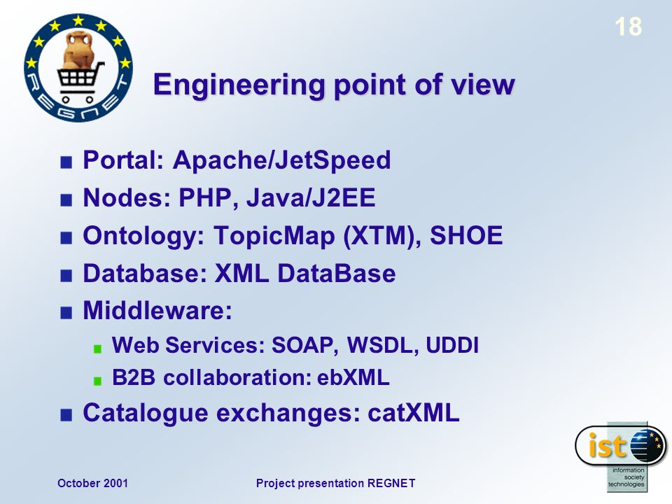October 2001Project presentation REGNET 18 Engineering point of view Portal: Apache/JetSpeed Nodes: PHP, Java/J2EE Ontology: TopicMap (XTM), SHOE Database: XML DataBase Middleware: Web Services: SOAP, WSDL, UDDI B2B collaboration: ebXML Catalogue exchanges: catXML