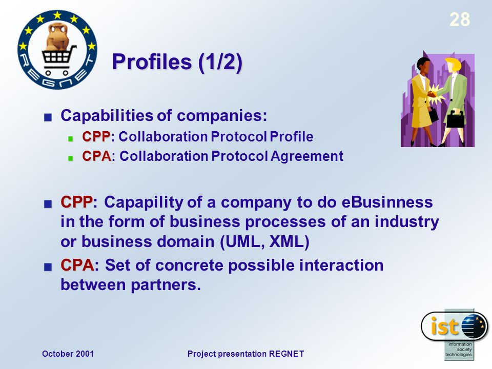 October 2001Project presentation REGNET 28 Profiles (1/2) Capabilities of companies: CPP CPP: Collaboration Protocol Profile CPA CPA: Collaboration Protocol Agreement CPP CPP: Capapility of a company to do eBusinness in the form of business processes of an industry or business domain (UML, XML) CPA CPA: Set of concrete possible interaction between partners.
