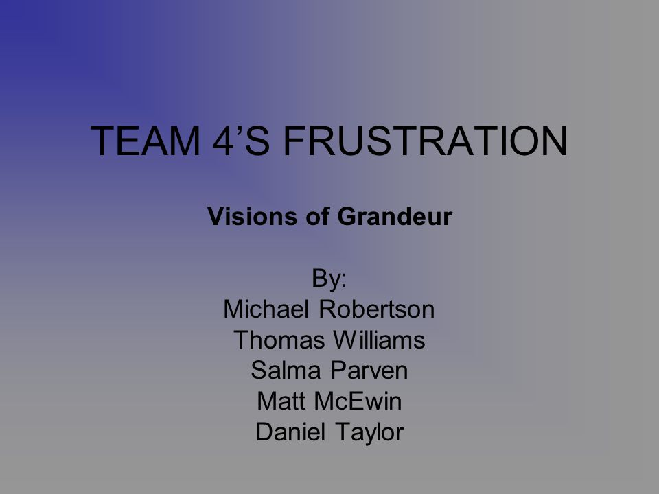 TEAM 4S FRUSTRATION Visions of Grandeur By: Michael Robertson Thomas Williams Salma Parven Matt McEwin Daniel Taylor