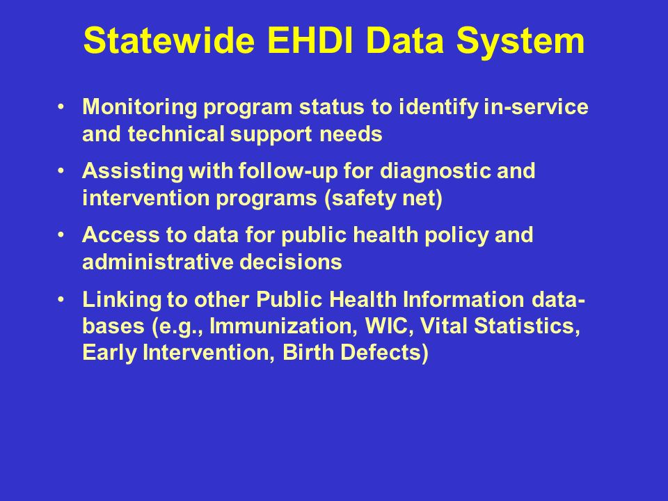 Statewide EHDI Data System Monitoring program status to identify in-service and technical support needs Assisting with follow-up for diagnostic and intervention programs (safety net) Access to data for public health policy and administrative decisions Linking to other Public Health Information data- bases (e.g., Immunization, WIC, Vital Statistics, Early Intervention, Birth Defects)
