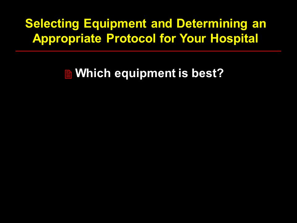 Selecting Equipment and Determining an Appropriate Protocol for Your Hospital Which equipment is best.