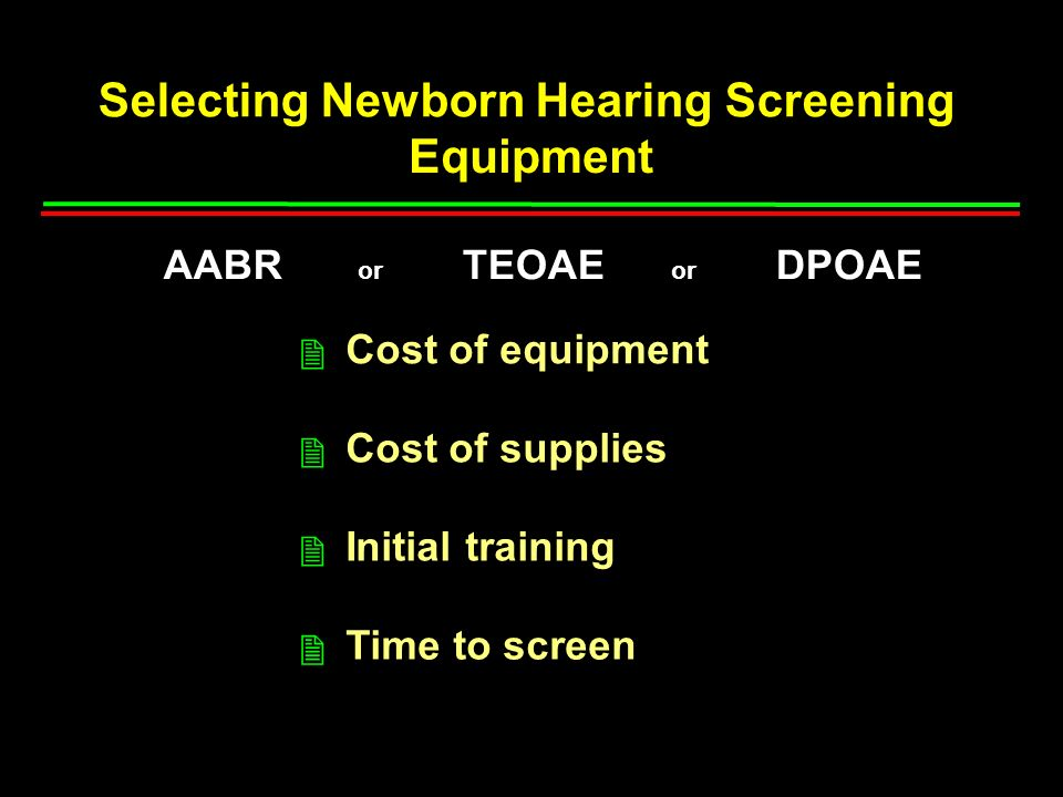 Selecting Newborn Hearing Screening Equipment Cost of equipment Cost of supplies Initial training Time to screen 2 2 2 2 AABR or TEOAE or DPOAE