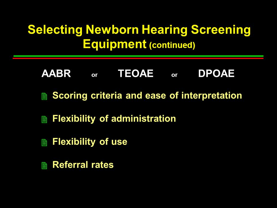 Selecting Newborn Hearing Screening Equipment (continued) Scoring criteria and ease of interpretation Flexibility of administration Flexibility of use Referral rates 2 2 2 2 AABR or TEOAE or DPOAE
