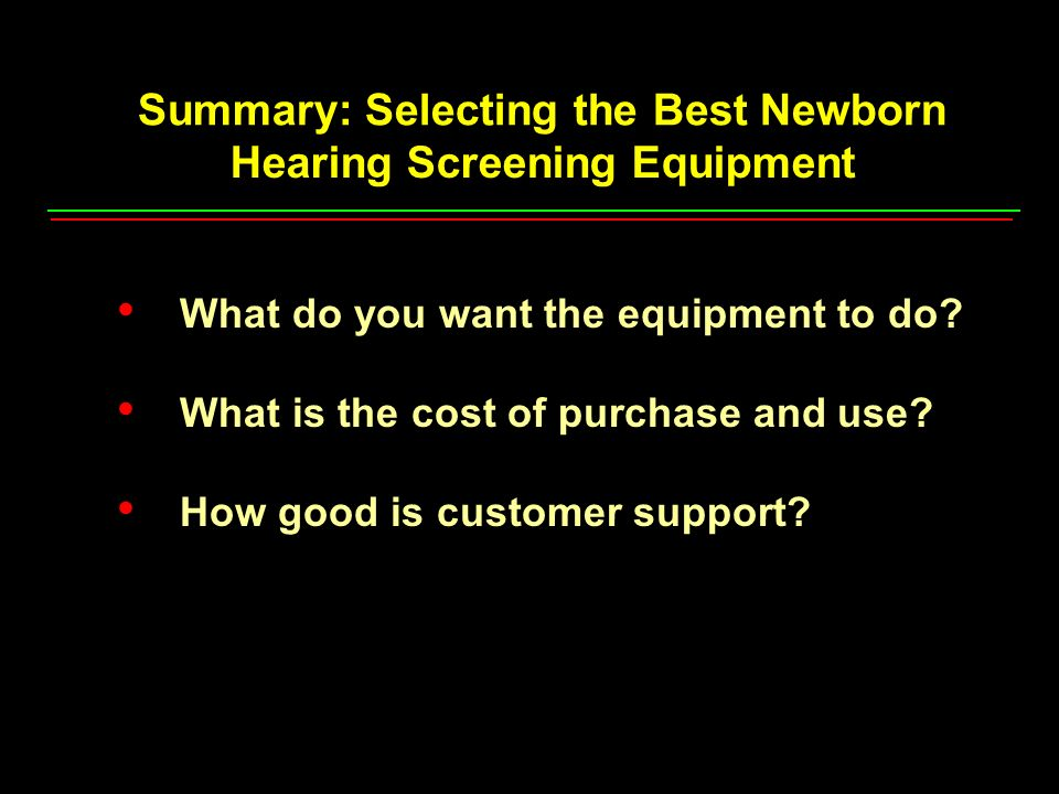 Summary: Selecting the Best Newborn Hearing Screening Equipment What do you want the equipment to do.