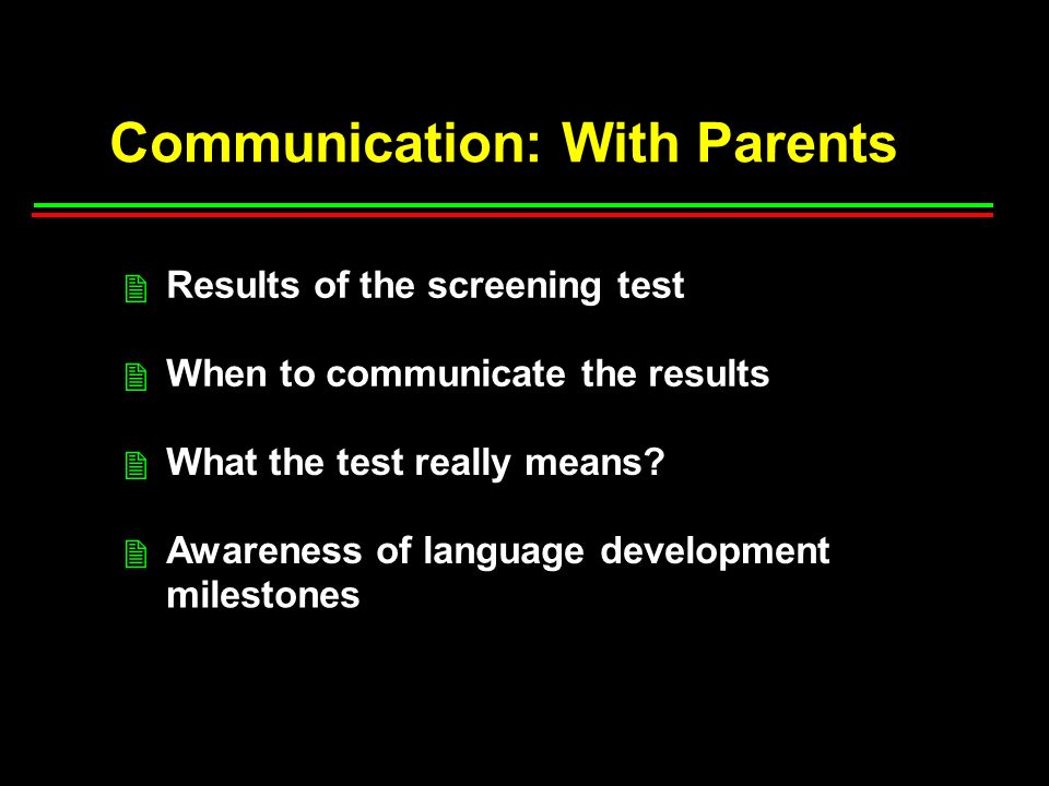 Communication: With Parents Results of the screening test When to communicate the results What the test really means.