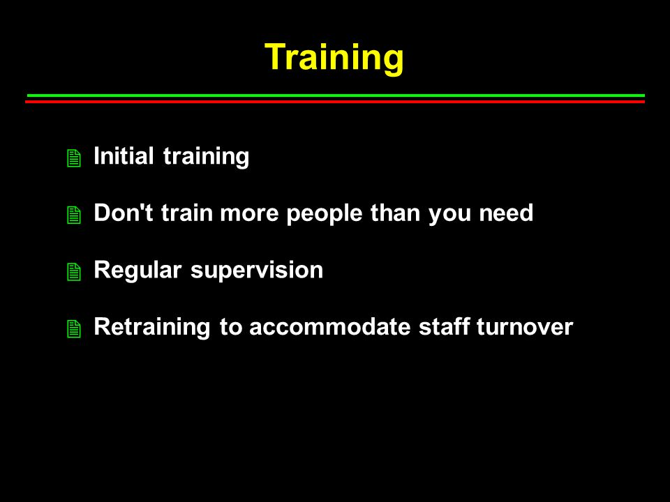 Training Initial training Don t train more people than you need Regular supervision Retraining to accommodate staff turnover 2 2 2 2