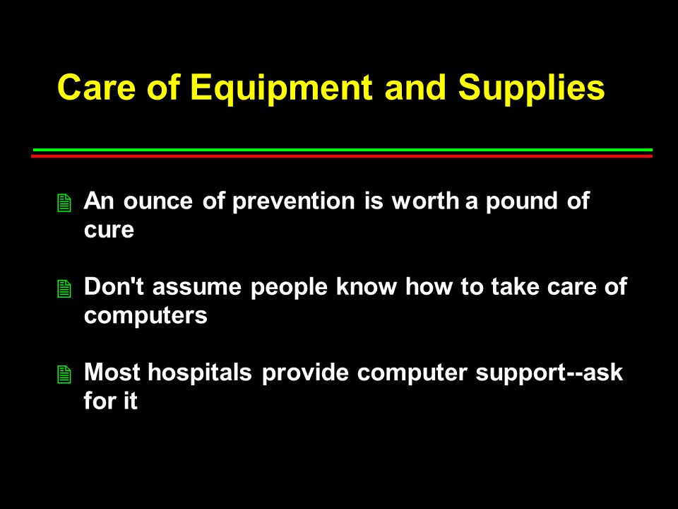 Care of Equipment and Supplies An ounce of prevention is worth a pound of cure Don t assume people know how to take care of computers Most hospitals provide computer support--ask for it 2 2 2