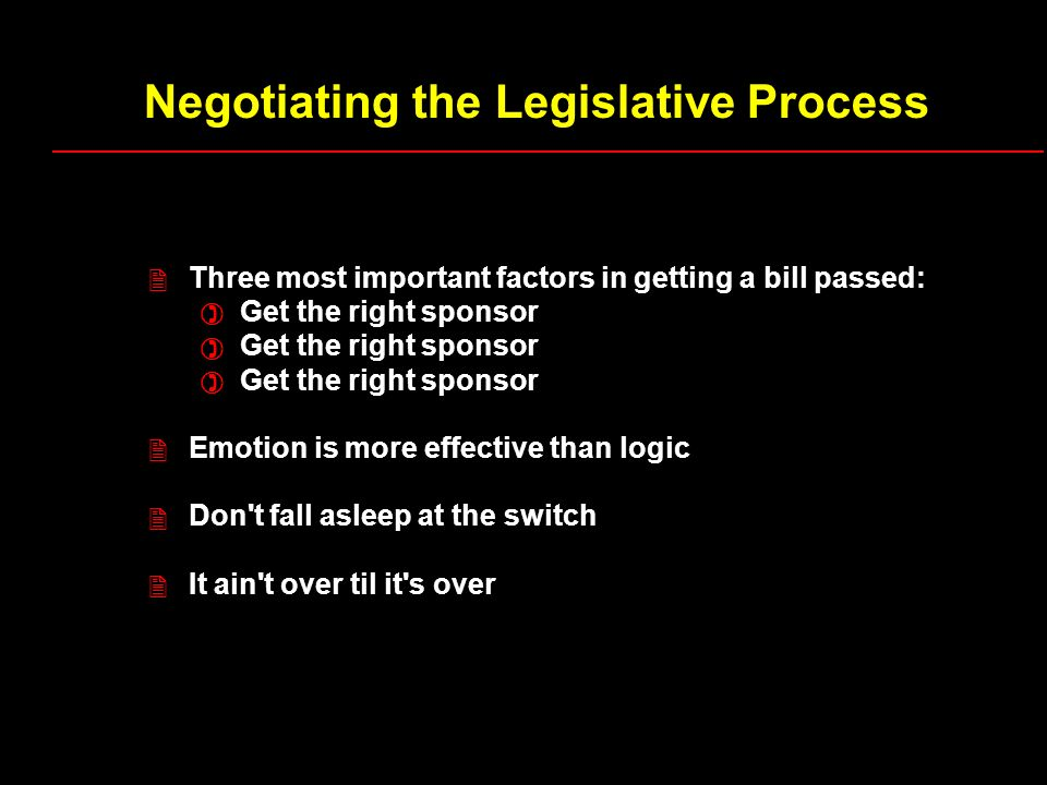 Negotiating the Legislative Process Three most important factors in getting a bill passed: Get the right sponsor Emotion is more effective than logic Don t fall asleep at the switch It ain t over til it s over 2 ) ) ) 2 2 2