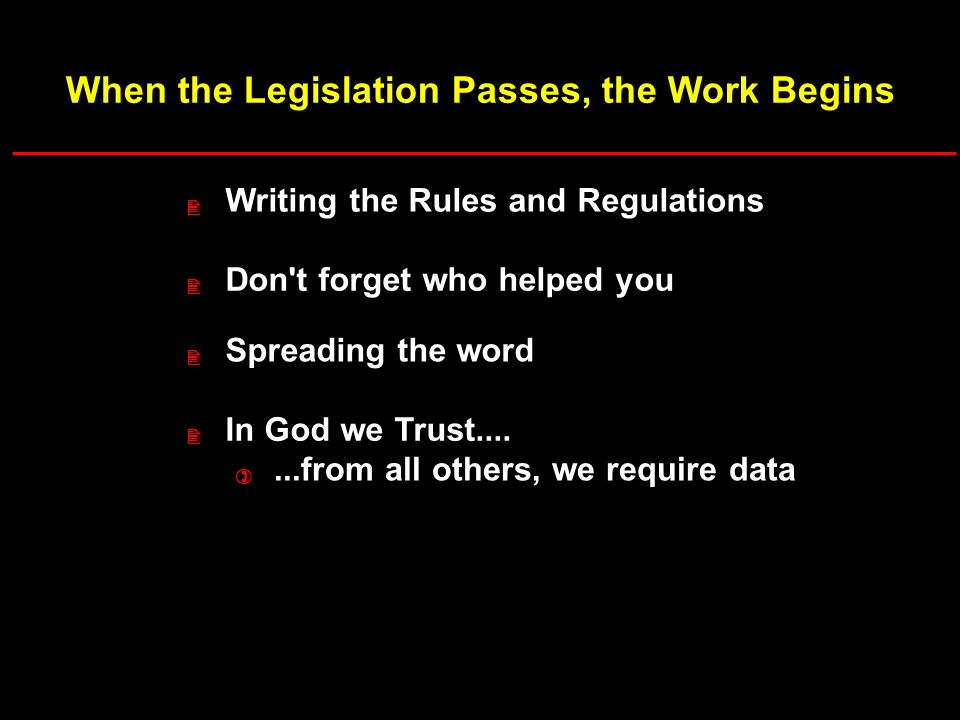 When the Legislation Passes, the Work Begins Writing the Rules and Regulations Don t forget who helped you Spreading the word In God we Trust.......from all others, we require data 2 2 2 2 )