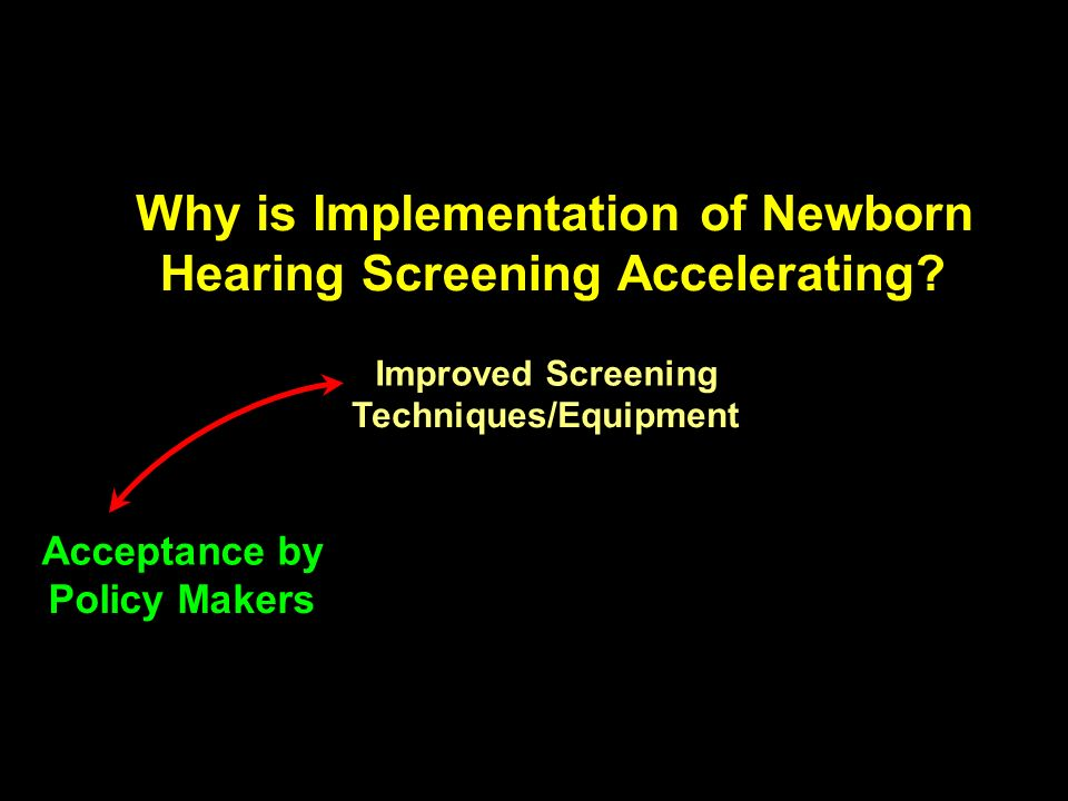 Improved Screening Techniques/Equipment Acceptance by Policy Makers Why is Implementation of Newborn Hearing Screening Accelerating